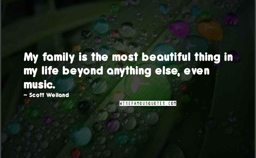 Scott Weiland quotes: My family is the most beautiful thing in my life beyond anything else, even music.