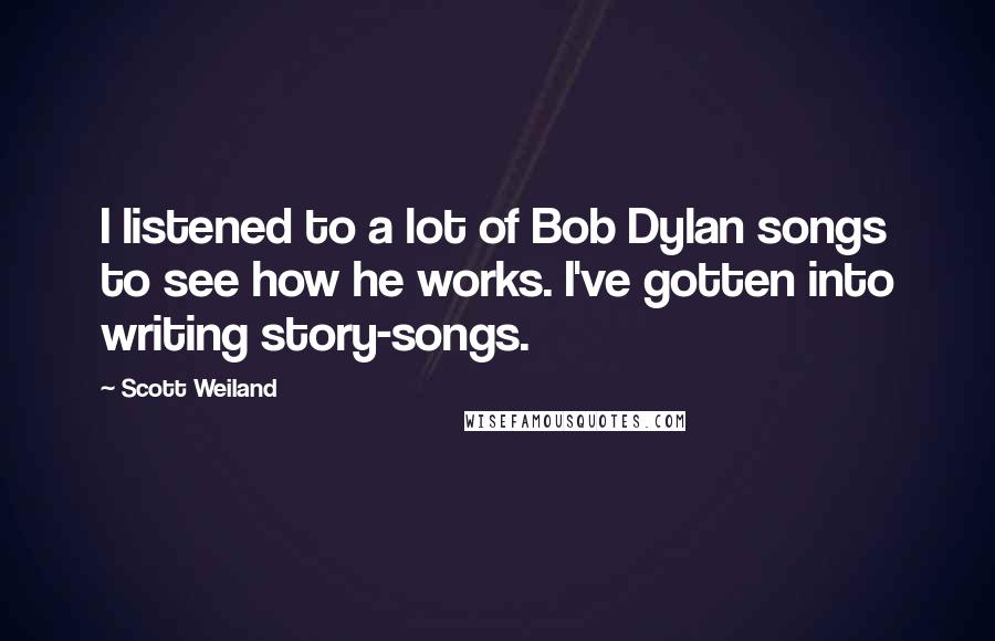Scott Weiland quotes: I listened to a lot of Bob Dylan songs to see how he works. I've gotten into writing story-songs.