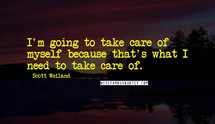 Scott Weiland quotes: I'm going to take care of myself because that's what I need to take care of.