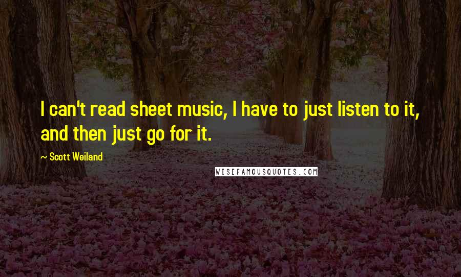 Scott Weiland quotes: I can't read sheet music, I have to just listen to it, and then just go for it.