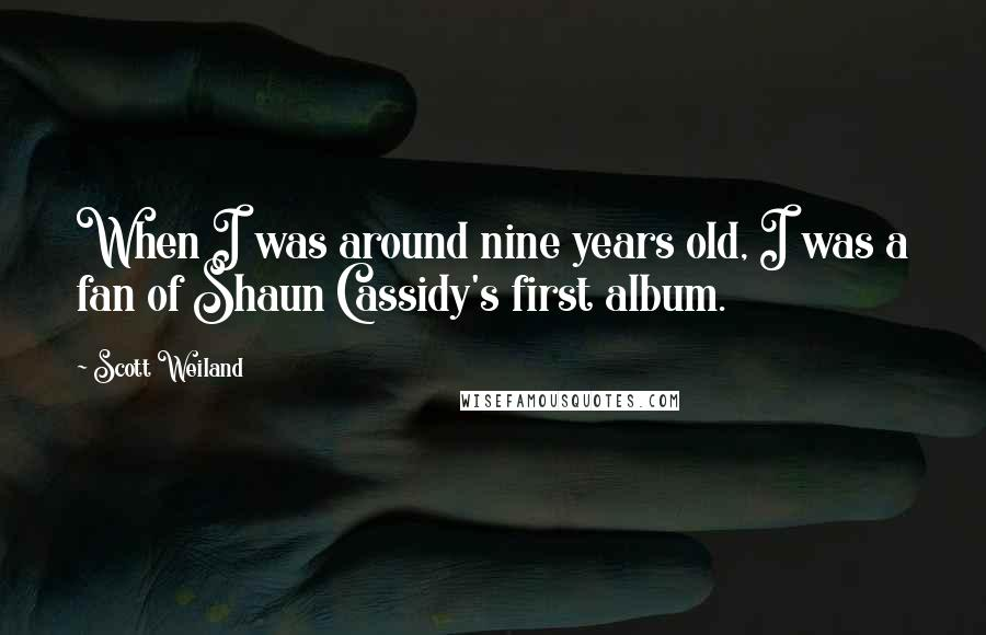 Scott Weiland quotes: When I was around nine years old, I was a fan of Shaun Cassidy's first album.
