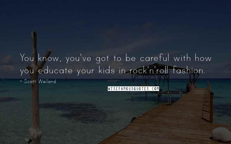 Scott Weiland quotes: You know, you've got to be careful with how you educate your kids in rock'n'roll fashion.