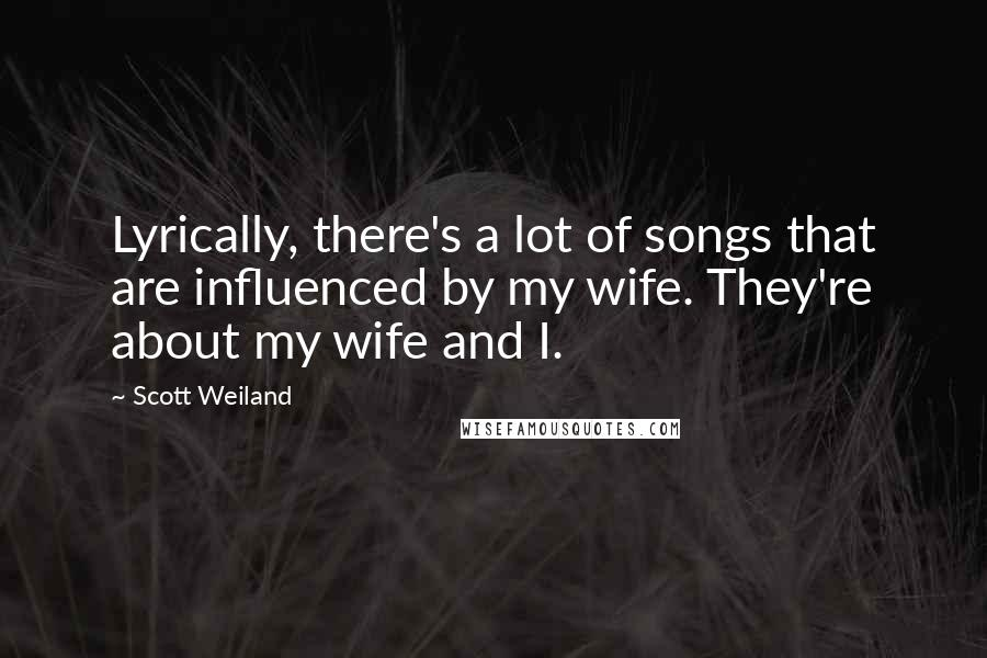 Scott Weiland quotes: Lyrically, there's a lot of songs that are influenced by my wife. They're about my wife and I.