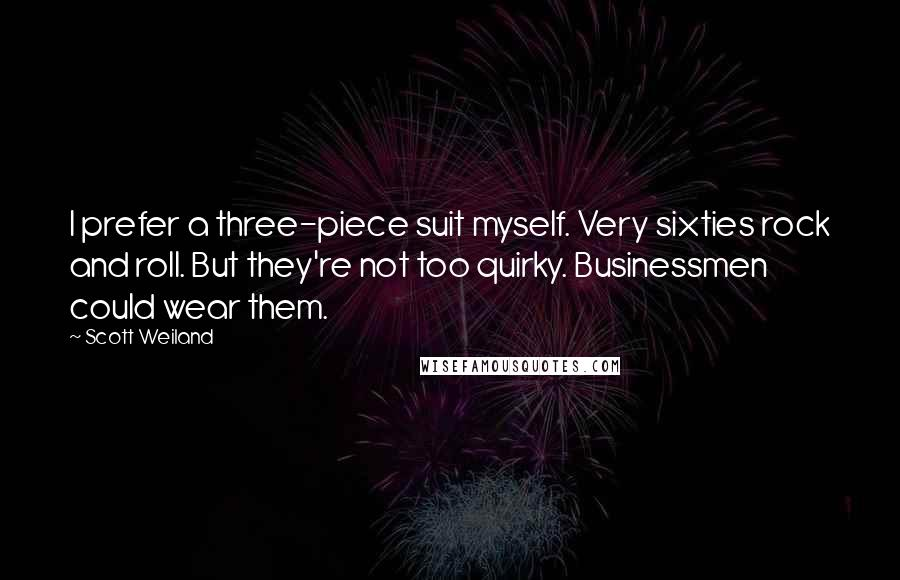 Scott Weiland quotes: I prefer a three-piece suit myself. Very sixties rock and roll. But they're not too quirky. Businessmen could wear them.