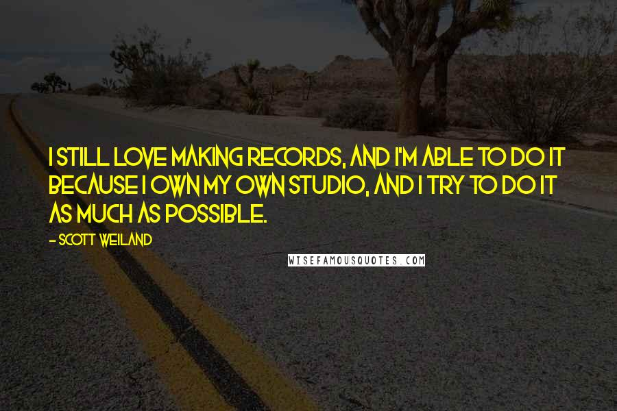 Scott Weiland quotes: I still love making records, and I'm able to do it because I own my own studio, and I try to do it as much as possible.
