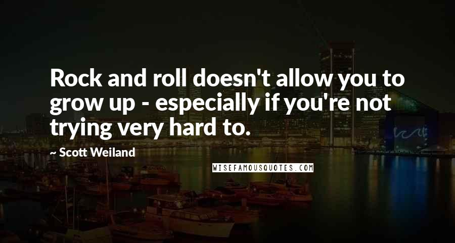 Scott Weiland quotes: Rock and roll doesn't allow you to grow up - especially if you're not trying very hard to.