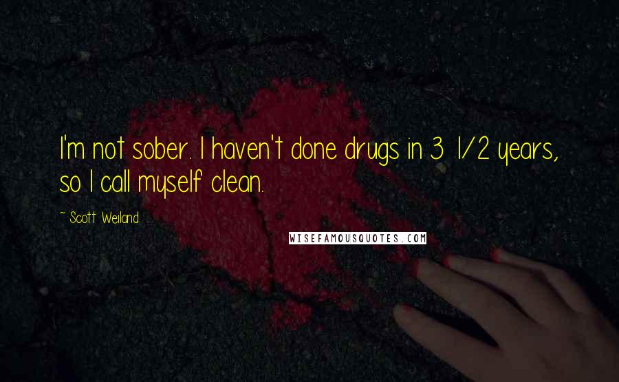 Scott Weiland quotes: I'm not sober. I haven't done drugs in 3 1/2 years, so I call myself clean.