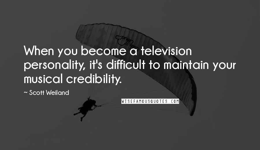 Scott Weiland quotes: When you become a television personality, it's difficult to maintain your musical credibility.