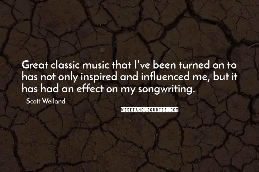 Scott Weiland quotes: Great classic music that I've been turned on to has not only inspired and influenced me, but it has had an effect on my songwriting.