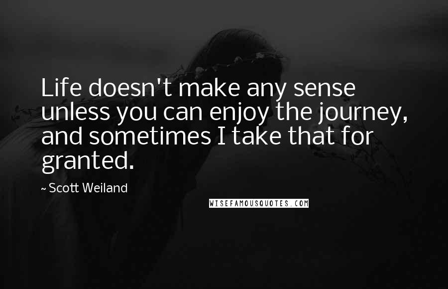 Scott Weiland quotes: Life doesn't make any sense unless you can enjoy the journey, and sometimes I take that for granted.