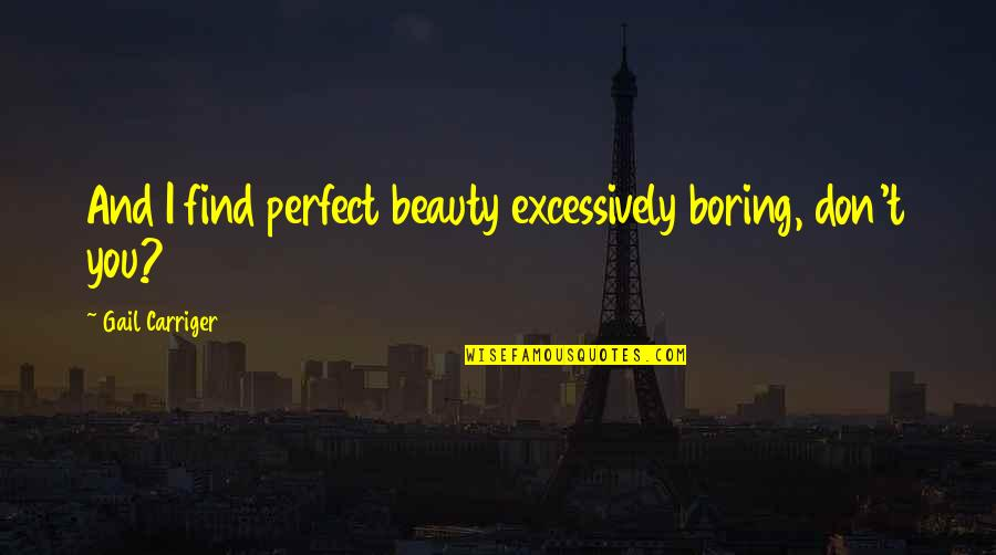 Scott Westerfeld Famous Quotes By Gail Carriger: And I find perfect beauty excessively boring, don't