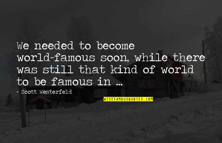 Scott Westerfeld Famous Quotes By Scott Westerfeld: We needed to become world-famous soon, while there