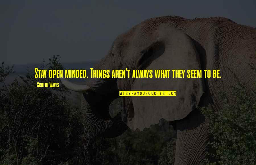 Scottie Waves Quotes By Scottie Waves: Stay open minded. Things aren't always what they