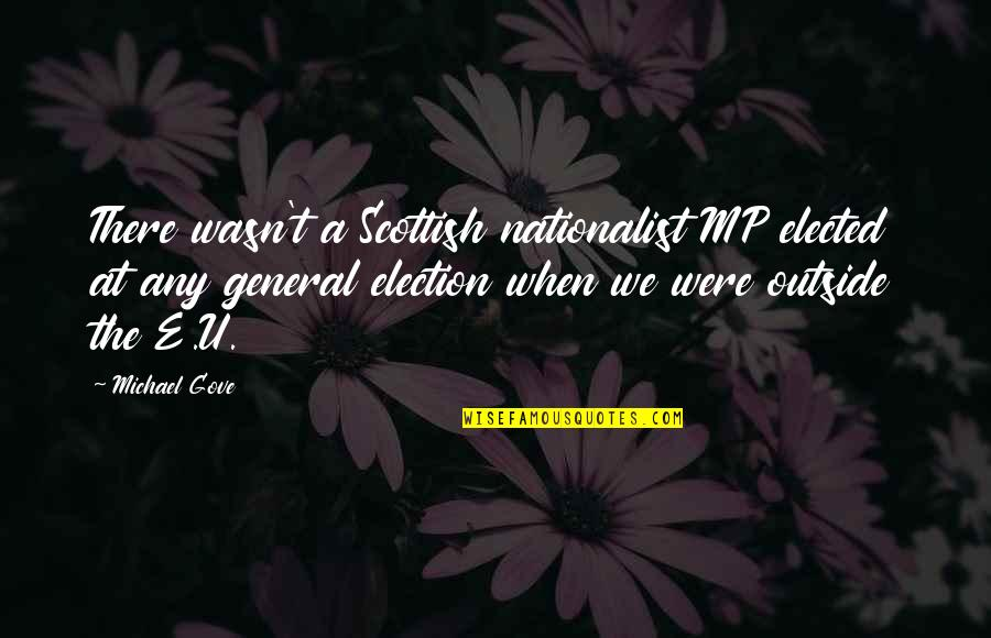 Scottish Nationalist Quotes By Michael Gove: There wasn't a Scottish nationalist MP elected at
