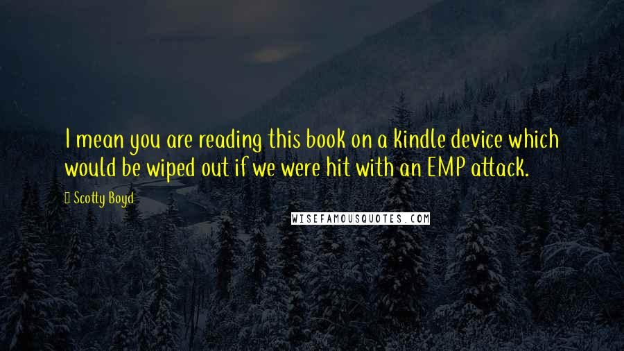 Scotty Boyd quotes: I mean you are reading this book on a kindle device which would be wiped out if we were hit with an EMP attack.