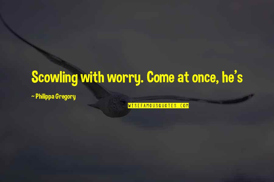 Scowling Quotes By Philippa Gregory: Scowling with worry. Come at once, he's