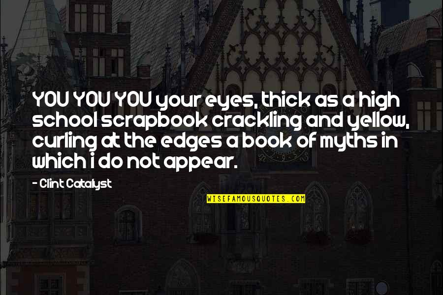 Scrapbook Quotes By Clint Catalyst: YOU YOU YOU your eyes, thick as a