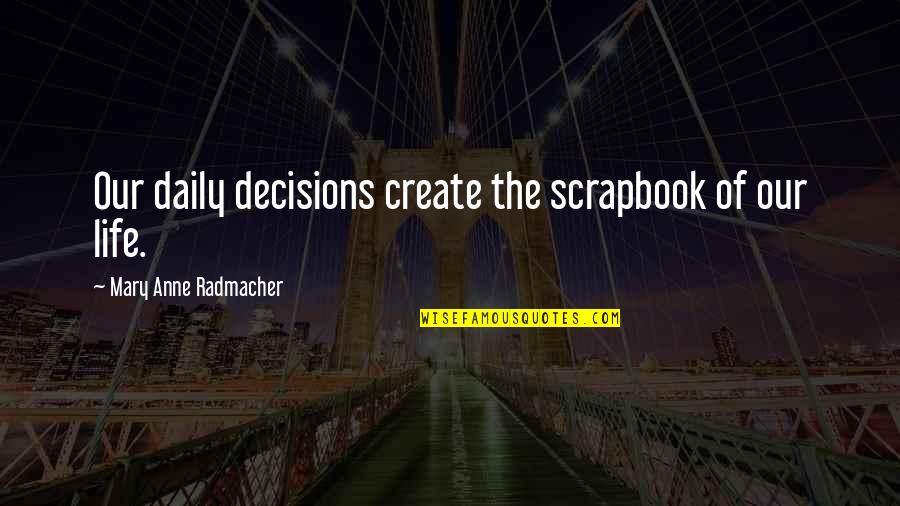 Scrapbook Quotes By Mary Anne Radmacher: Our daily decisions create the scrapbook of our