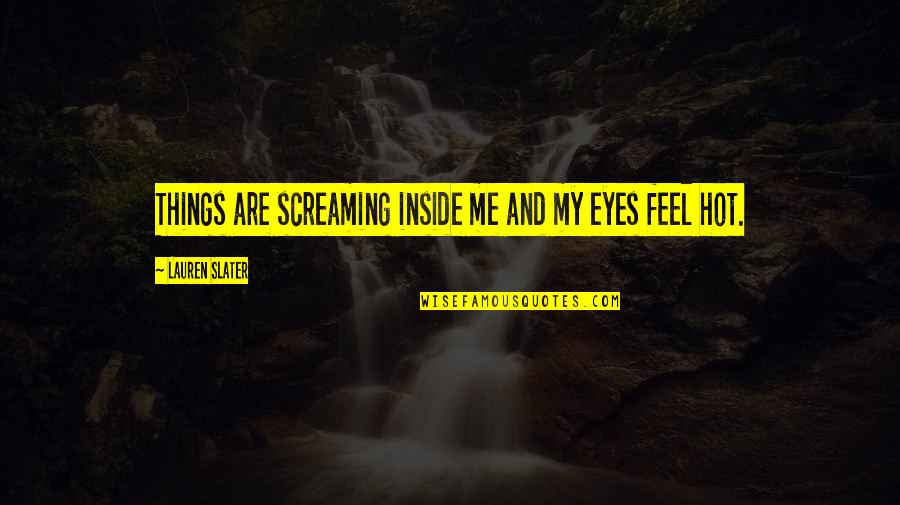Screaming On The Inside Quotes By Lauren Slater: Things are screaming inside me and my eyes