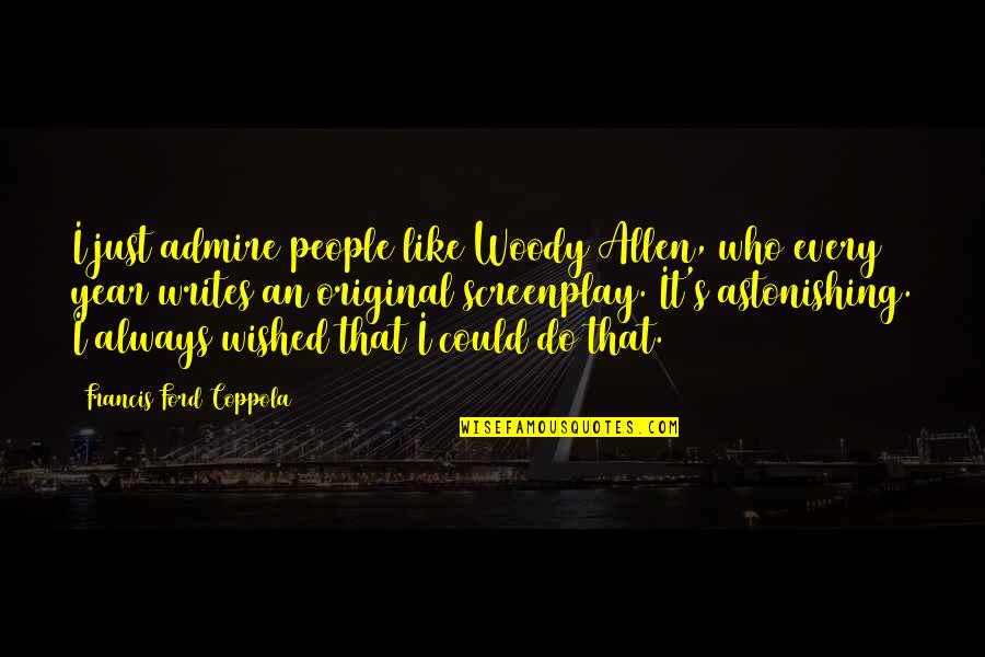 Screenplay Quotes By Francis Ford Coppola: I just admire people like Woody Allen, who