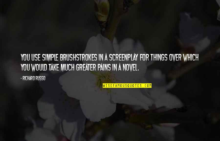 Screenplay Quotes By Richard Russo: You use simple brushstrokes in a screenplay for