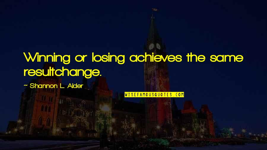 Screenplay Quotes By Shannon L. Alder: Winning or losing achieves the same resultchange.