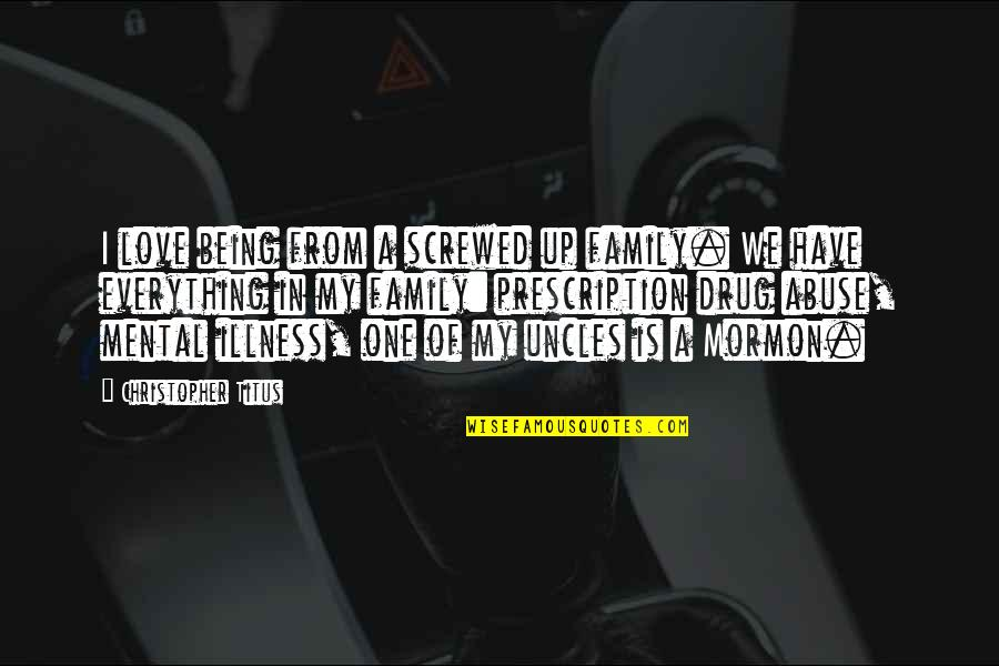 Screwed Up Love Quotes By Christopher Titus: I love being from a screwed up family.
