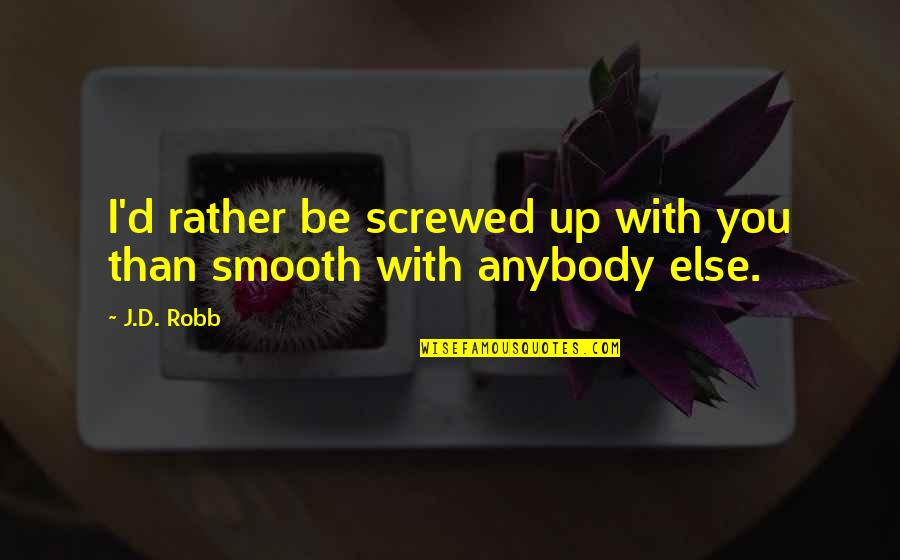 Screwed Up Love Quotes By J.D. Robb: I'd rather be screwed up with you than