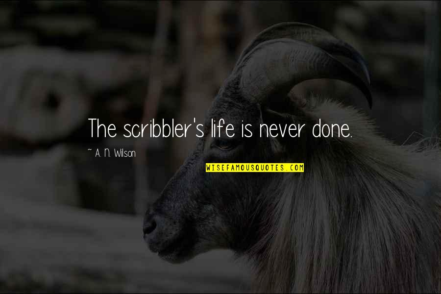Scribbler's Quotes By A. N. Wilson: The scribbler's life is never done.