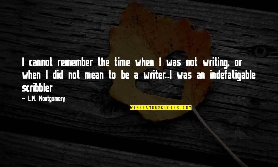Scribbler's Quotes By L.M. Montgomery: I cannot remember the time when I was