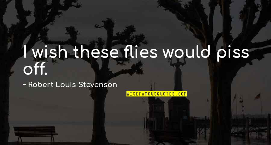 Scrounges Quotes By Robert Louis Stevenson: I wish these flies would piss off.