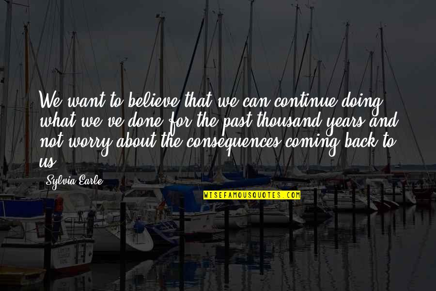 Scrounges Quotes By Sylvia Earle: We want to believe that we can continue