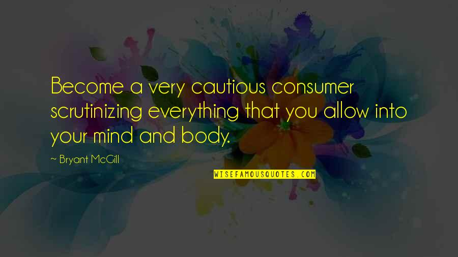 Scrutinizing Quotes By Bryant McGill: Become a very cautious consumer scrutinizing everything that