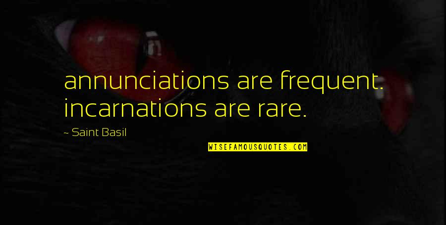 Scrutinizing Quotes By Saint Basil: annunciations are frequent. incarnations are rare.