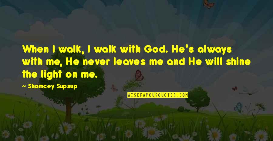 Scrutinizing Quotes By Shamcey Supsup: When I walk, I walk with God. He's