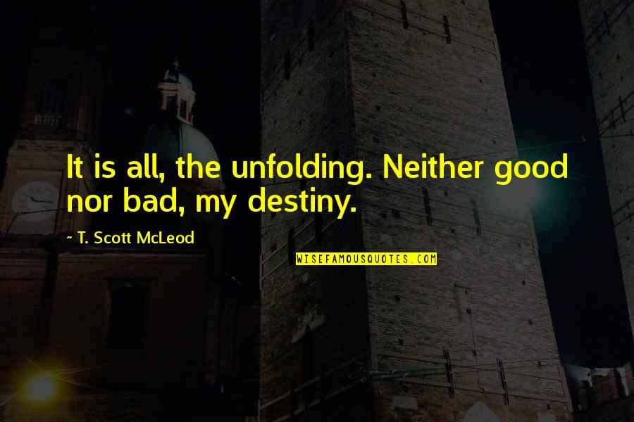 Scrutinizing Quotes By T. Scott McLeod: It is all, the unfolding. Neither good nor