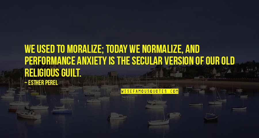 Scuzzball Quotes By Esther Perel: We used to moralize; today we normalize, and