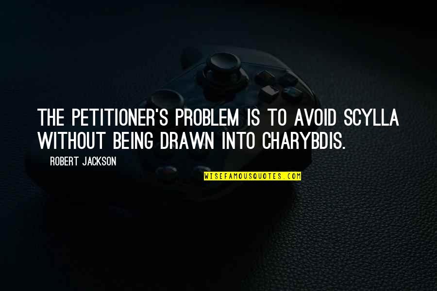 Scylla's Quotes By Robert Jackson: The petitioner's problem is to avoid Scylla without