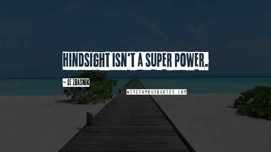 SE Zbasnik quotes: Hindsight isn't a super power.