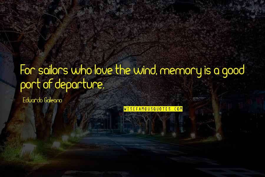 Sea Of Love Quotes By Eduardo Galeano: For sailors who love the wind, memory is