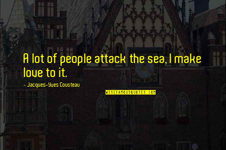 Sea Of Love Quotes By Jacques-Yves Cousteau: A lot of people attack the sea, I