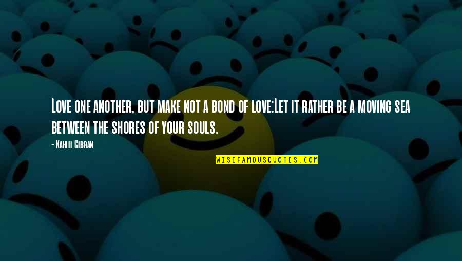 Sea Of Love Quotes By Kahlil Gibran: Love one another, but make not a bond