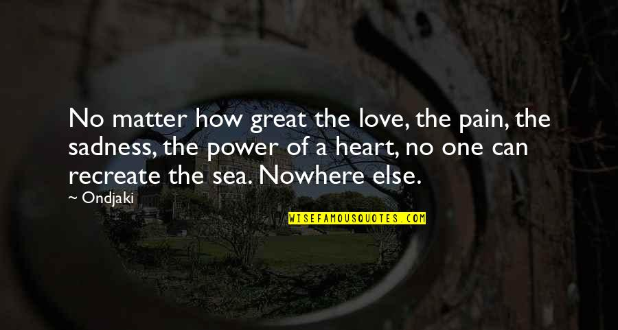 Sea Of Love Quotes By Ondjaki: No matter how great the love, the pain,