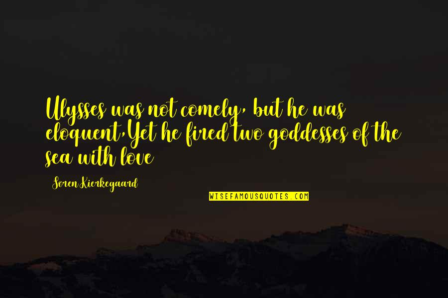 Sea Of Love Quotes By Soren Kierkegaard: Ulysses was not comely, but he was eloquent,Yet