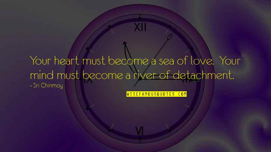 Sea Of Love Quotes By Sri Chinmoy: Your heart must become a sea of love.