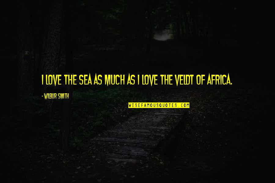 Sea Of Love Quotes By Wilbur Smith: I love the sea as much as I