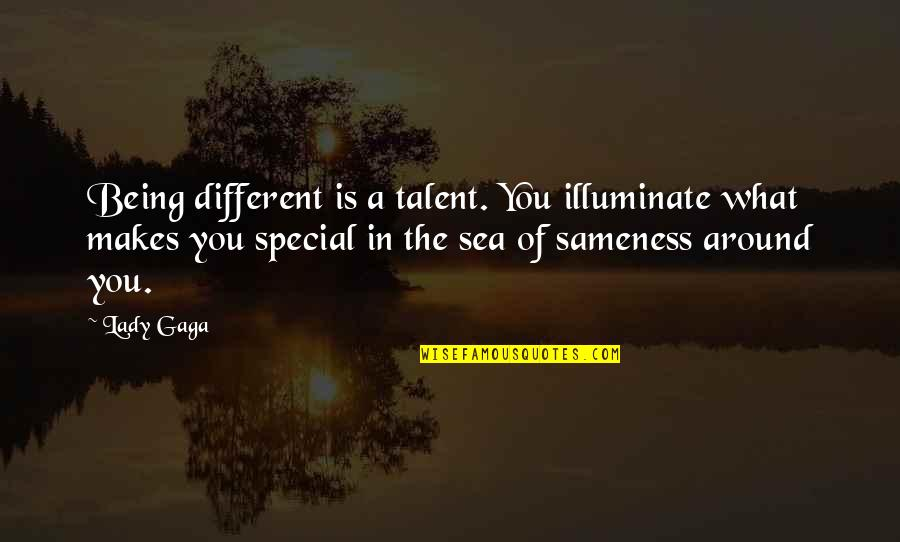 Sea Of Sameness Quotes By Lady Gaga: Being different is a talent. You illuminate what