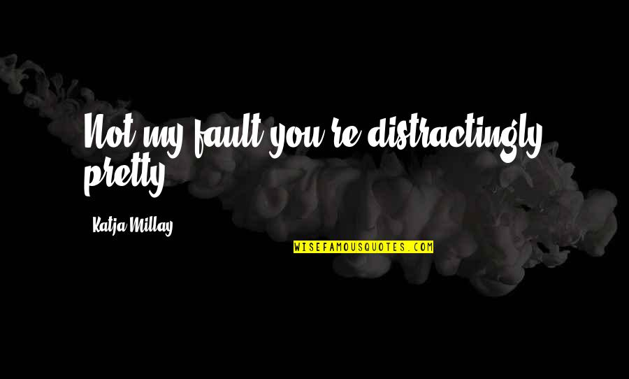Sea Of Tranquility Quotes By Katja Millay: Not my fault you're distractingly pretty.