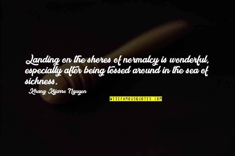 Sea Sickness Quotes By Khang Kijarro Nguyen: Landing on the shores of normalcy is wonderful,