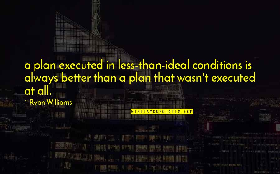 Seafarers Quotes Quotes By Ryan Williams: a plan executed in less-than-ideal conditions is always